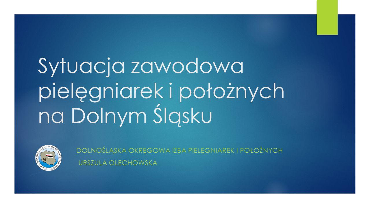 Sytuacja zawodowa pielęgniarek i położnych na Dolnym Śląsku DOLNOŚLĄSKA OKRĘGOWA IZBA PIELĘGNIAREK I POŁOŻNYCH URSZULA OLECHOWSKA