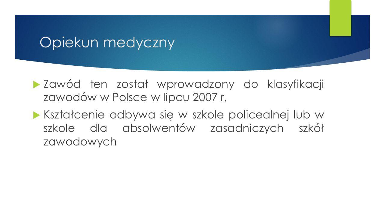 Opiekun medyczny  Zawód ten został wprowadzony do klasyfikacji zawodów w Polsce w lipcu 2007 r,  Kształcenie odbywa się w szkole policealnej lub w s