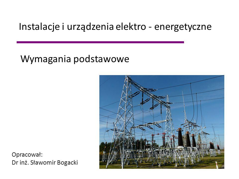 Wymagania podstawowe Instalacje i urządzenia elektro - energetyczne Opracował: Dr inż. Sławomir Bogacki