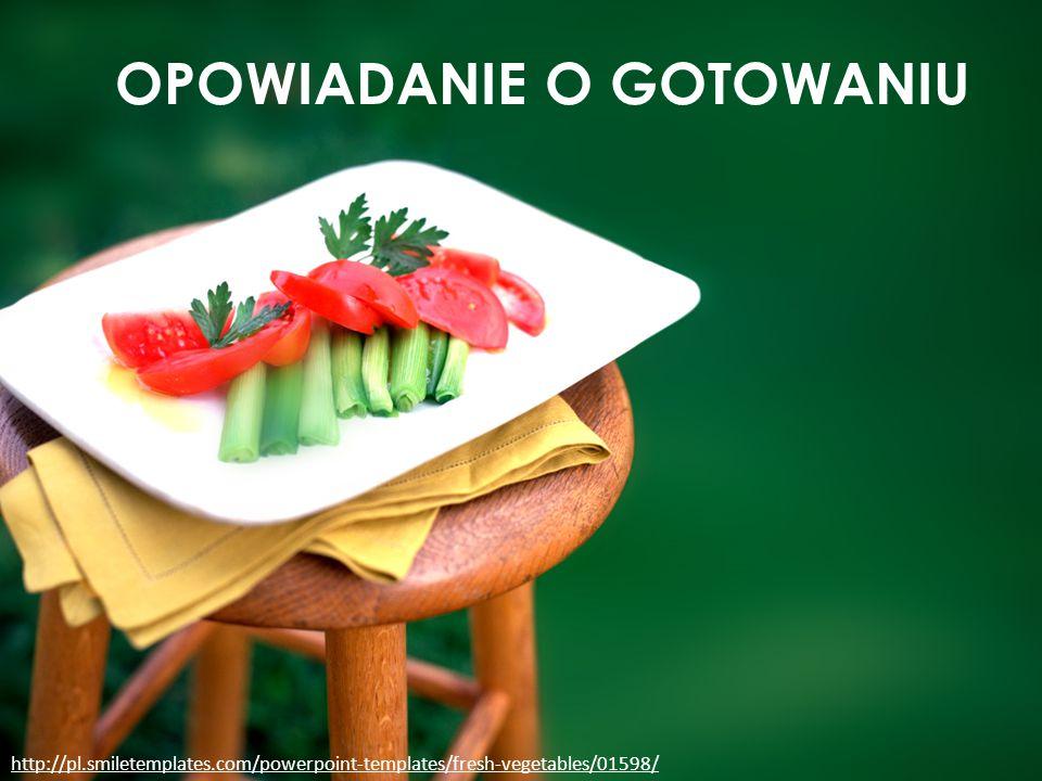 OPOWIADANIE O GOTOWANIU http://pl.smiletemplates.com/powerpoint-templates/fresh-vegetables/01598/