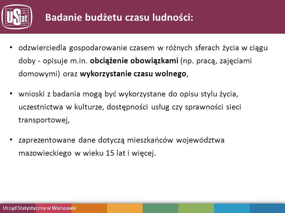 Mazowiecki Ośrodek Badań Regionalnych URZĄD STATYSTYCZNY W WARSZAWIE Badanie budżetu czasu ludności: Urząd Statystyczny w Warszawie odzwierciedla gospodarowanie czasem w różnych sferach życia w ciągu doby - opisuje m.in.