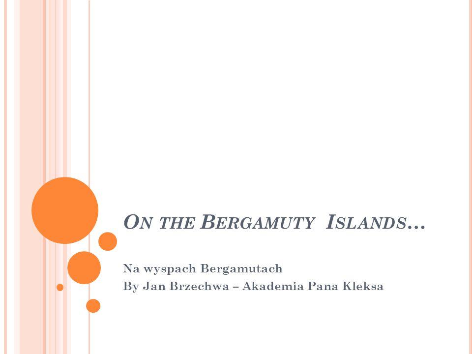 O N THE B ERGAMUTY I SLANDS … Na wyspach Bergamutach By Jan Brzechwa – Akademia Pana Kleksa