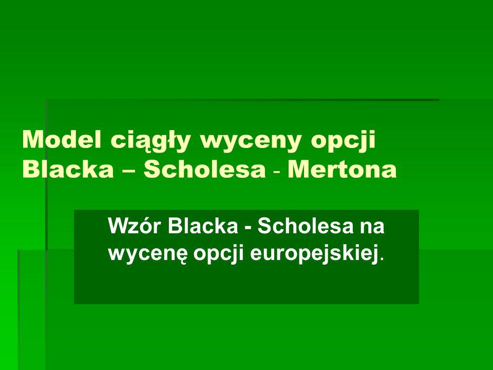 Model ciągły wyceny opcji Blacka – Scholesa - Mertona Wzór Blacka - Scholesa na wycenę opcji europejskiej.