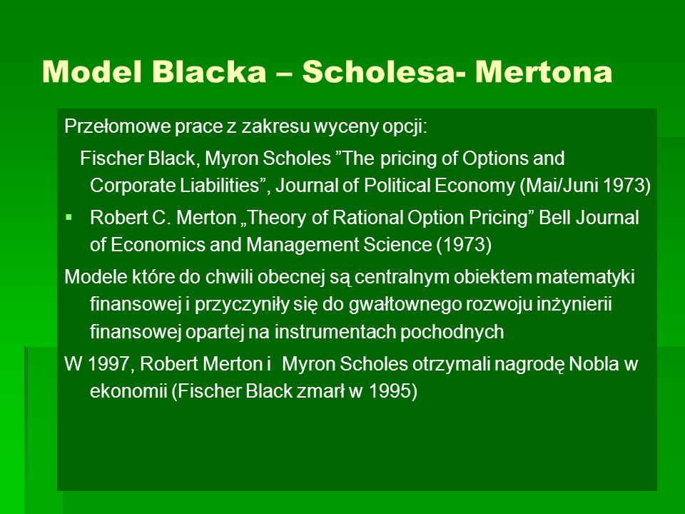 Model Blacka – Scholesa- Mertona Przełomowe prace z zakresu wyceny opcji: Fischer Black, Myron Scholes The pricing of Options and Corporate Liabilities , Journal of Political Economy (Mai/Juni 1973)   Robert C.