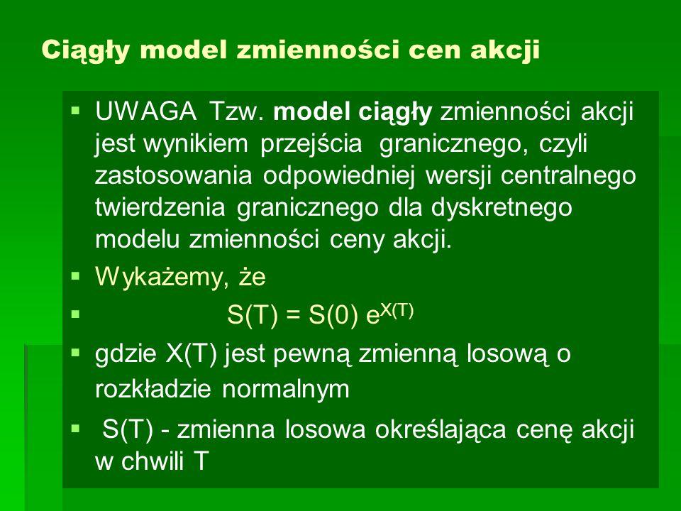 Ciągły model zmienności cen akcji   UWAGA Tzw. model ciągły zmienności akcji jest wynikiem przejścia granicznego, czyli zastosowania odpowiedniej we