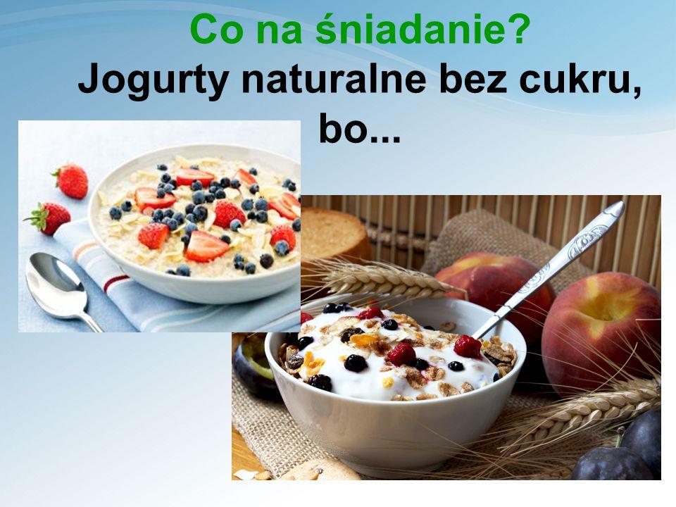 Co na śniadanie? Jogurty naturalne bez cukru, bo...