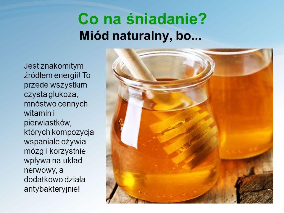 Co na śniadanie.Miód naturalny, bo... Jest znakomitym źródłem energii.