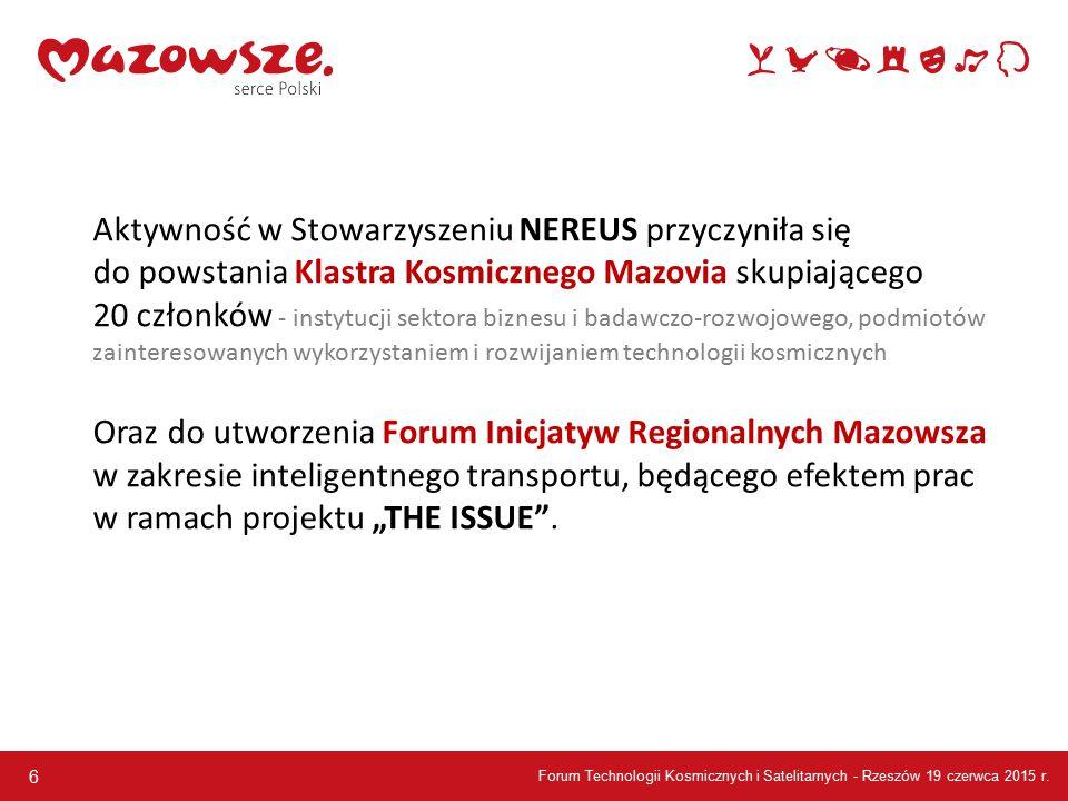 """6 Aktywność w Stowarzyszeniu NEREUS przyczyniła się do powstania Klastra Kosmicznego Mazovia skupiającego 20 członków - instytucji sektora biznesu i badawczo-rozwojowego, podmiotów zainteresowanych wykorzystaniem i rozwijaniem technologii kosmicznych Oraz do utworzenia Forum Inicjatyw Regionalnych Mazowsza w zakresie inteligentnego transportu, będącego efektem prac w ramach projektu """"THE ISSUE ."""