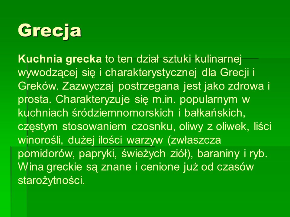 Grecja Kuchnia grecka to ten dział sztuki kulinarnej wywodzącej się i charakterystycznej dla Grecji i Greków. Zazwyczaj postrzegana jest jako zdrowa i