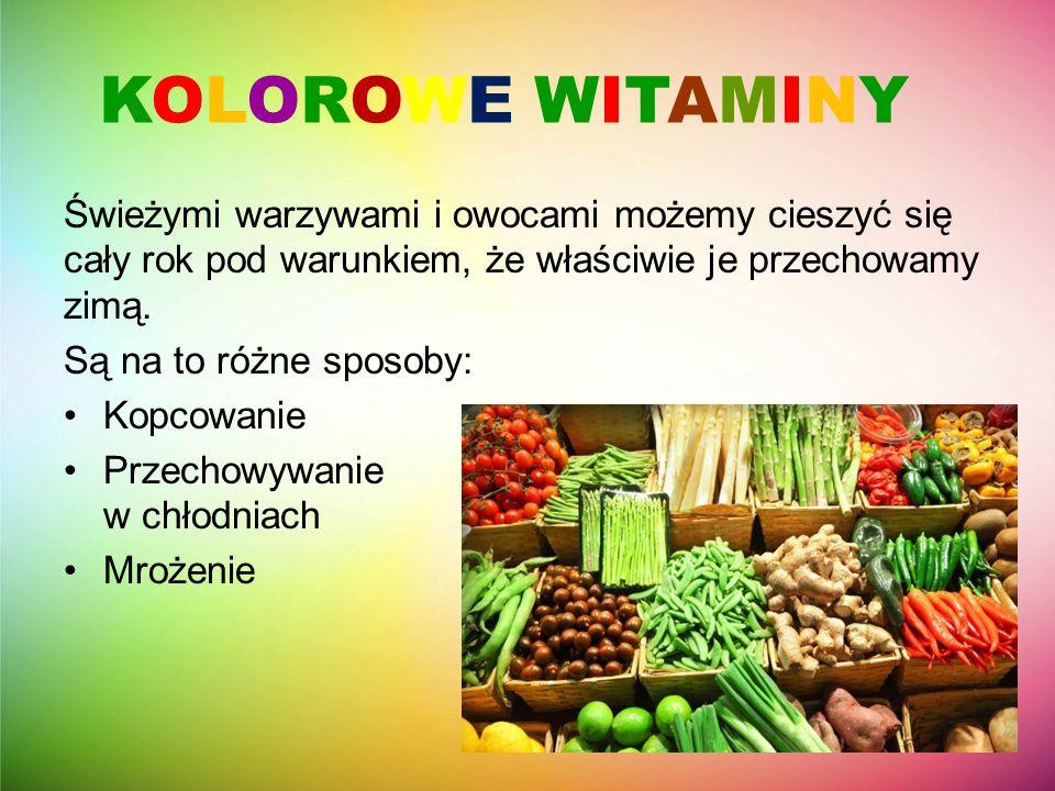 KOLOROWE WITAMINY Świeżymi warzywami i owocami możemy cieszyć się cały rok pod warunkiem, że właściwie je przechowamy zimą. Są na to różne sposoby: Ko
