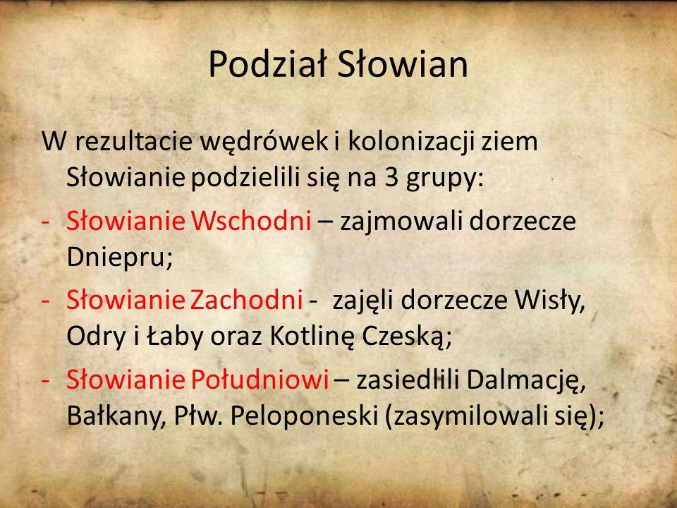 Podział Słowian W rezultacie wędrówek i kolonizacji ziem Słowianie podzielili się na 3 grupy: -Słowianie Wschodni – zajmowali dorzecze Dniepru; -Słowianie Zachodni - zajęli dorzecze Wisły, Odry i Łaby oraz Kotlinę Czeską; -Słowianie Południowi – zasiedlili Dalmację, Bałkany, Płw.