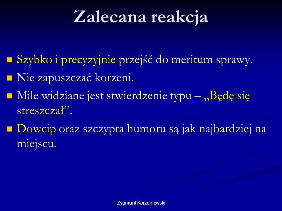 Zygmunt Korzeniewski Zalecana reakcja Szybko i precyzyjnie przejść do meritum sprawy. Szybko i precyzyjnie przejść do meritum sprawy. Nie zapuszczać k