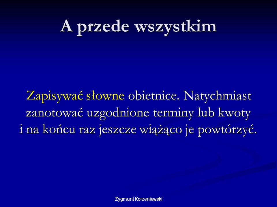Zygmunt Korzeniewski A przede wszystkim Zapisywać słowne obietnice. Natychmiast zanotować uzgodnione terminy lub kwoty i na końcu raz jeszcze wiążąco