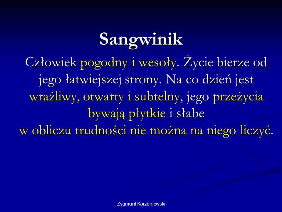Zygmunt Korzeniewski Sangwinik Człowiek pogodny i wesoły. Życie bierze od jego łatwiejszej strony. Na co dzień jest wrażliwy, otwarty i subtelny, jego