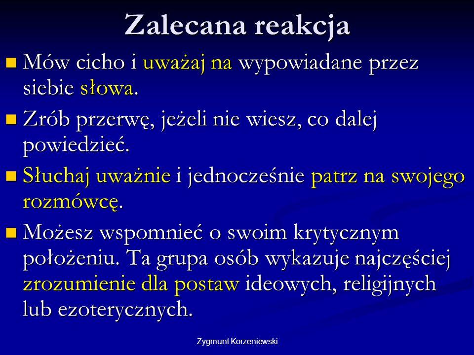 Zygmunt Korzeniewski Zalecana reakcja Mów cicho i uważaj na wypowiadane przez siebie słowa. Mów cicho i uważaj na wypowiadane przez siebie słowa. Zrób