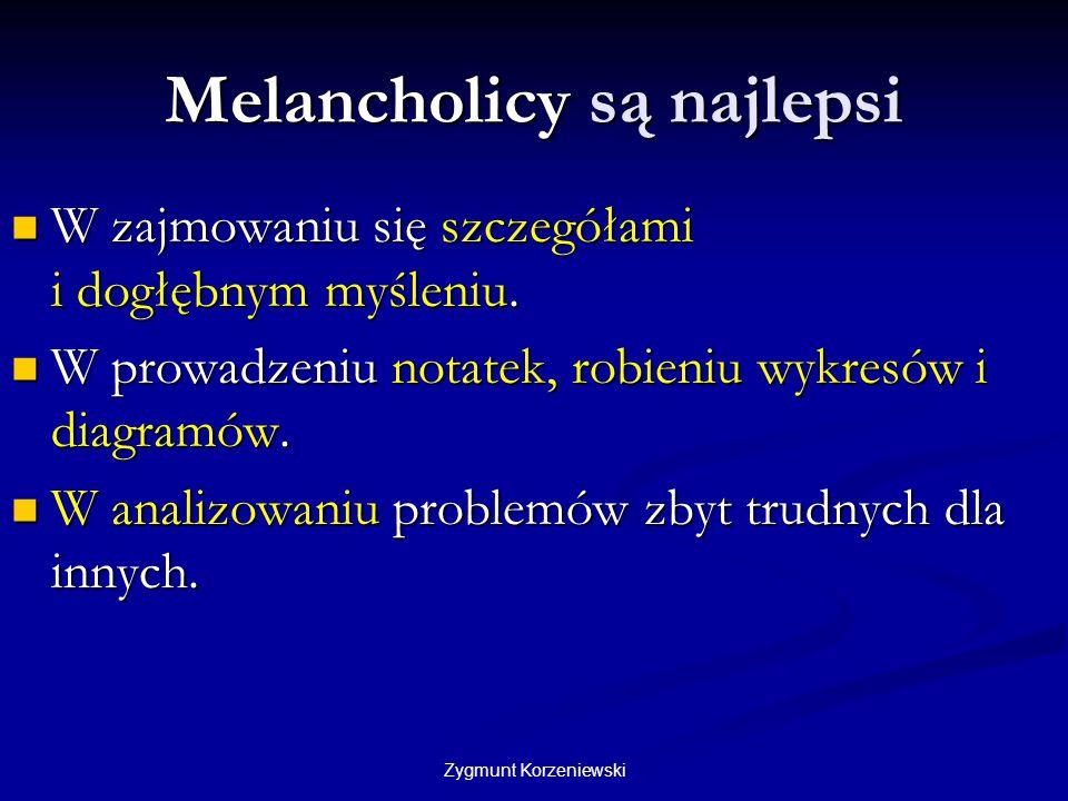 Zygmunt Korzeniewski Melancholicy są najlepsi W zajmowaniu się szczegółami i dogłębnym myśleniu. W zajmowaniu się szczegółami i dogłębnym myśleniu. W