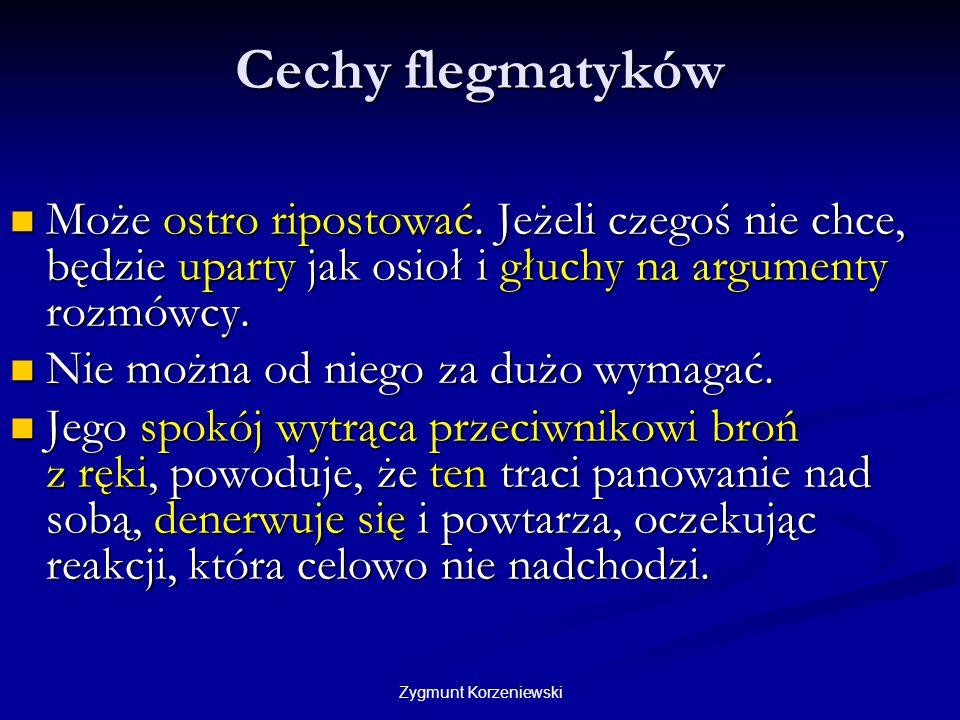 Zygmunt Korzeniewski Cechy flegmatyków Może ostro ripostować. Jeżeli czegoś nie chce, będzie uparty jak osioł i głuchy na argumenty rozmówcy. Może ost
