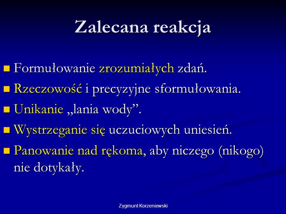 Zygmunt Korzeniewski Zalecana reakcja Formułowanie zrozumiałych zdań. Formułowanie zrozumiałych zdań. Rzeczowość i precyzyjne sformułowania. Rzeczowoś