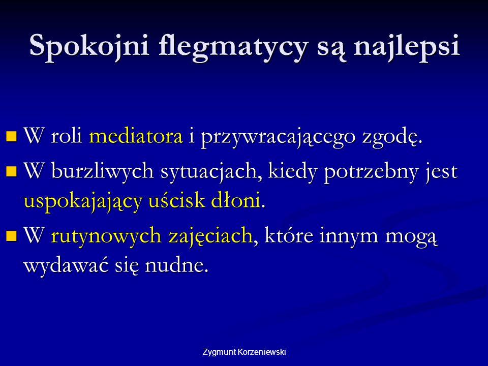 Zygmunt Korzeniewski Spokojni flegmatycy są najlepsi W roli mediatora i przywracającego zgodę. W roli mediatora i przywracającego zgodę. W burzliwych