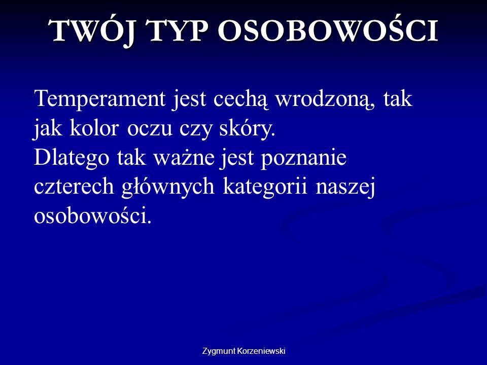 Zygmunt Korzeniewski TWÓJ TYP OSOBOWOŚCI Temperament jest cechą wrodzoną, tak jak kolor oczu czy skóry. Dlatego tak ważne jest poznanie czterech główn