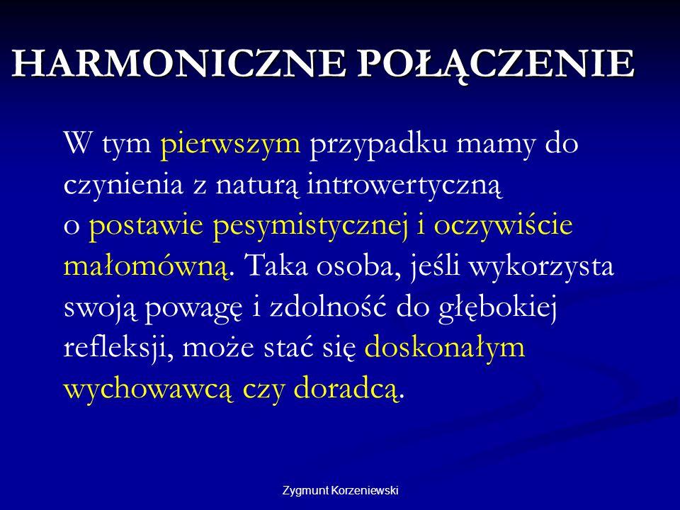 HARMONICZNE POŁĄCZENIE Zygmunt Korzeniewski W tym pierwszym przypadku mamy do czynienia z naturą introwertyczną o postawie pesymistycznej i oczywiście