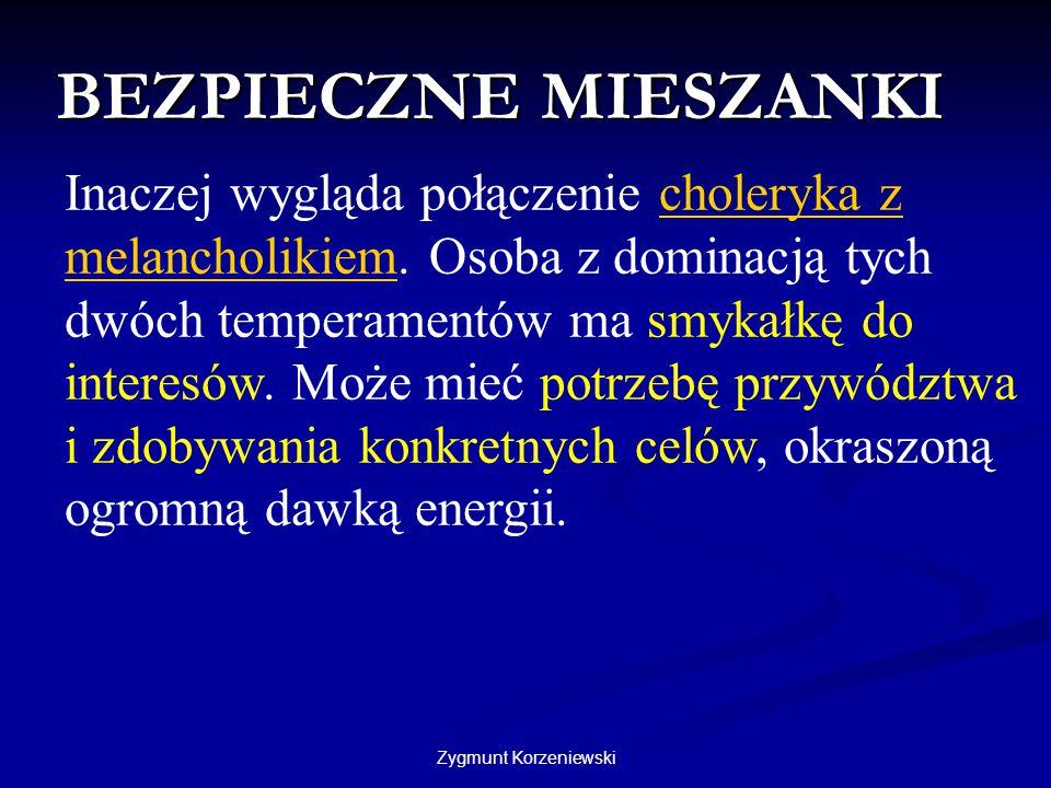 Zygmunt Korzeniewski BEZPIECZNE MIESZANKI Inaczej wygląda połączenie choleryka z melancholikiem. Osoba z dominacją tych dwóch temperamentów ma smykałk
