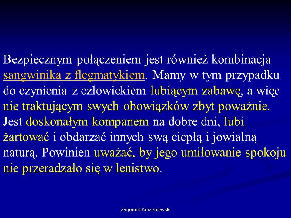 Zygmunt Korzeniewski Bezpiecznym połączeniem jest również kombinacja sangwinika z flegmatykiem. Mamy w tym przypadku do czynienia z człowiekiem lubiąc