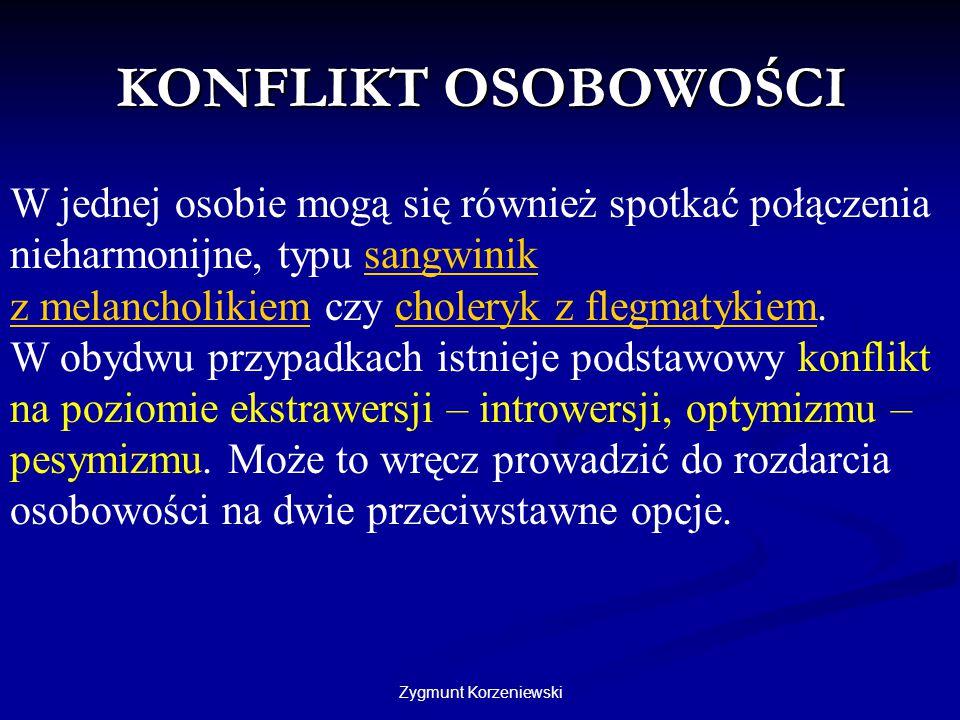 Zygmunt Korzeniewski KONFLIKT OSOBOWOŚCI W jednej osobie mogą się również spotkać połączenia nieharmonijne, typu sangwinik z melancholikiem czy choler