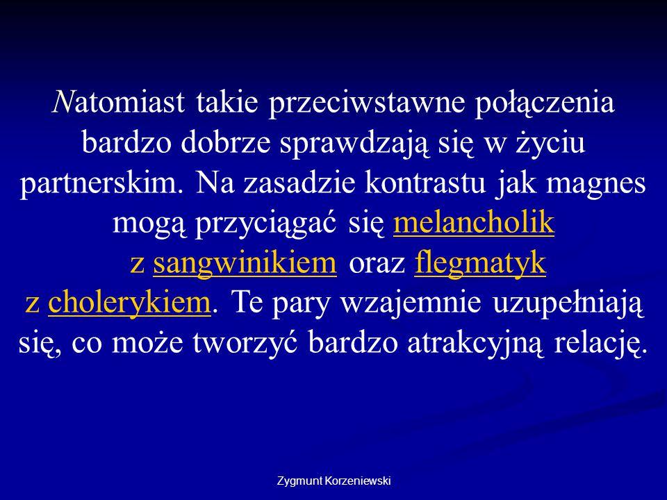Zygmunt Korzeniewski Natomiast takie przeciwstawne połączenia bardzo dobrze sprawdzają się w życiu partnerskim. Na zasadzie kontrastu jak magnes mogą