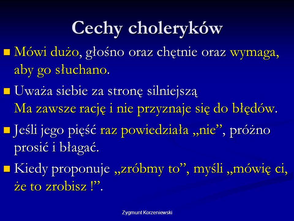 Zygmunt Korzeniewski Cechy choleryków Mówi dużo, głośno oraz chętnie oraz wymaga, aby go słuchano. Mówi dużo, głośno oraz chętnie oraz wymaga, aby go