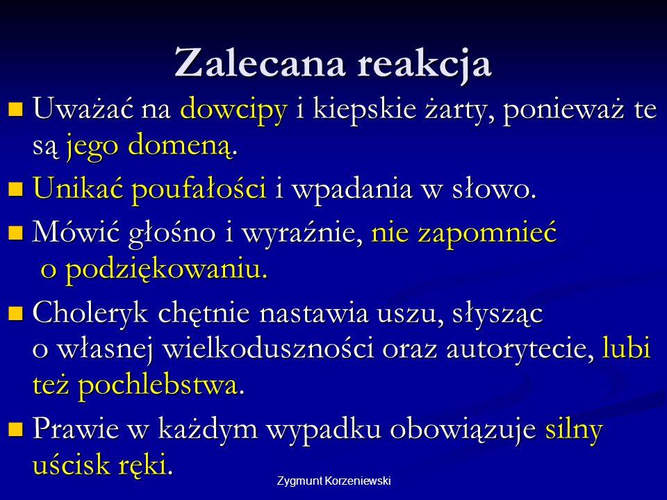 Zygmunt Korzeniewski Zalecana reakcja Uważać na dowcipy i kiepskie żarty, ponieważ te są jego domeną. Uważać na dowcipy i kiepskie żarty, ponieważ te