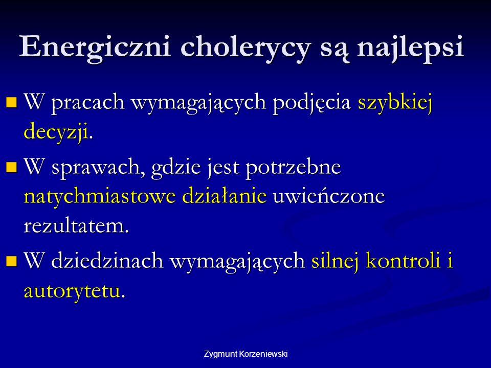 Zygmunt Korzeniewski Energiczni cholerycy są najlepsi W pracach wymagających podjęcia szybkiej decyzji. W pracach wymagających podjęcia szybkiej decyz