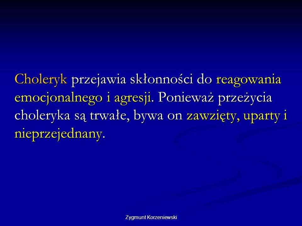 Zygmunt Korzeniewski Choleryk przejawia skłonności do reagowania emocjonalnego i agresji. Ponieważ przeżycia choleryka są trwałe, bywa on zawzięty, up