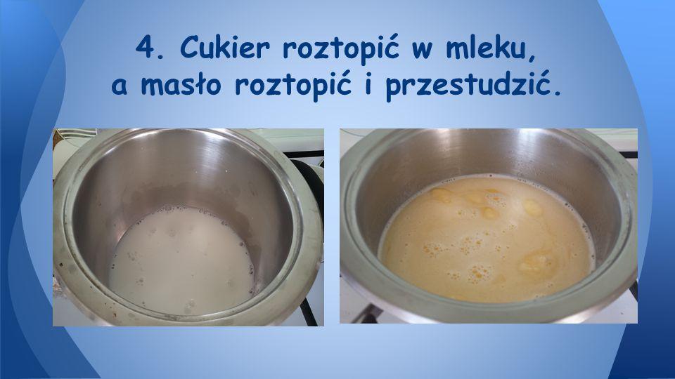 4. Cukier roztopić w mleku, a masło roztopić i przestudzić.