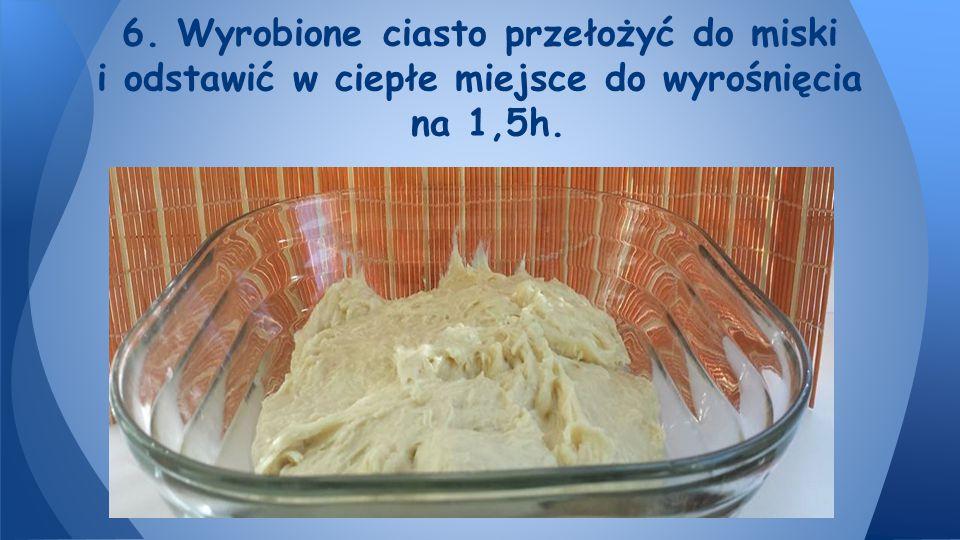 6. Wyrobione ciasto przełożyć do miski i odstawić w ciepłe miejsce do wyrośnięcia na 1,5h.
