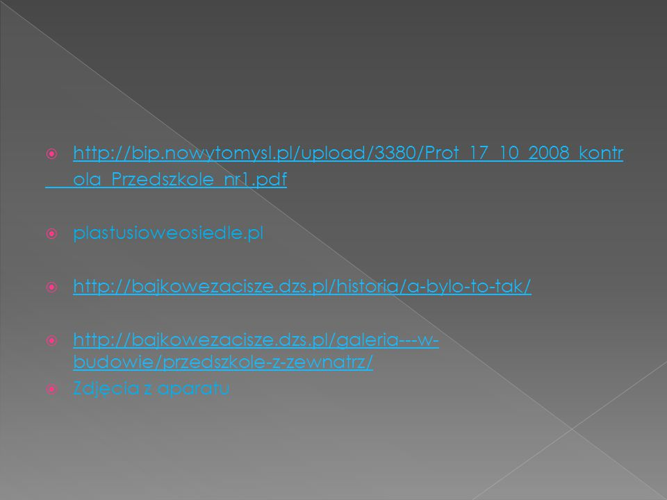  http://bip.nowytomysl.pl/upload/3380/Prot_17_10_2008_kontr http://bip.nowytomysl.pl/upload/3380/Prot_17_10_2008_kontr ola_Przedszkole_nr1.pdf  plastusioweosiedle.pl  http://bajkowezacisze.dzs.pl/historia/a-bylo-to-tak/ http://bajkowezacisze.dzs.pl/historia/a-bylo-to-tak/  http://bajkowezacisze.dzs.pl/galeria---w- budowie/przedszkole-z-zewnatrz/ http://bajkowezacisze.dzs.pl/galeria---w- budowie/przedszkole-z-zewnatrz/  Zdjęcia z aparatu
