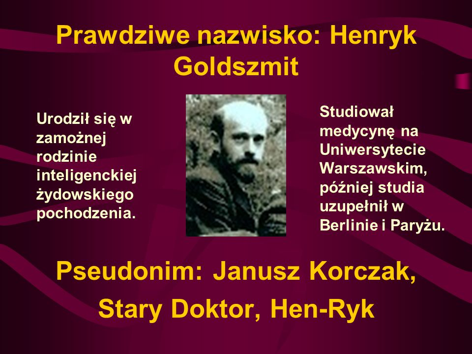 Pseudonim: Janusz Korczak, Stary Doktor, Hen-Ryk Prawdziwe nazwisko: Henryk Goldszmit Urodził się w zamożnej rodzinie inteligenckiej żydowskiego pochodzenia.