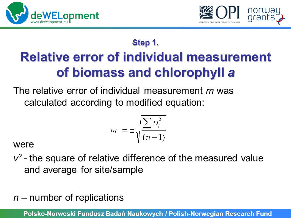 Polsko-Norweski Fundusz Badań Naukowych / Polish-Norwegian Research Fund The relative error of individual measurement m was calculated according to modified equation: were v 2 - the square of relative difference of the measured value and average for site/sample n – number of replications Step 1.
