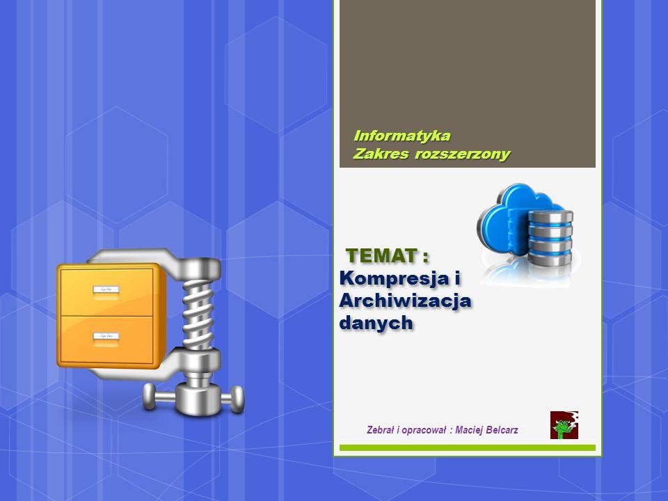 Informatyka Zakres rozszerzony Zebrał i opracował : Maciej Belcarz TEMAT : Kompresja i Archiwizacja danych TEMAT : Kompresja i Archiwizacja danych