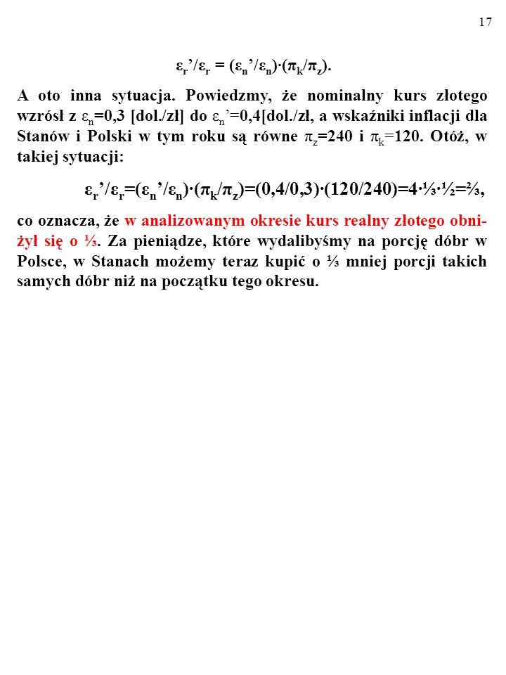 16 ε r '/ε r =(ε n '/ε n )∙(π k /π z )=(0,2/0,3)∙(240/120)=⅔∙2=1⅓. W takiej sytuacji mówimy, że trwa REALNA APRECJACJA wa- luty krajowej. Przecież mię