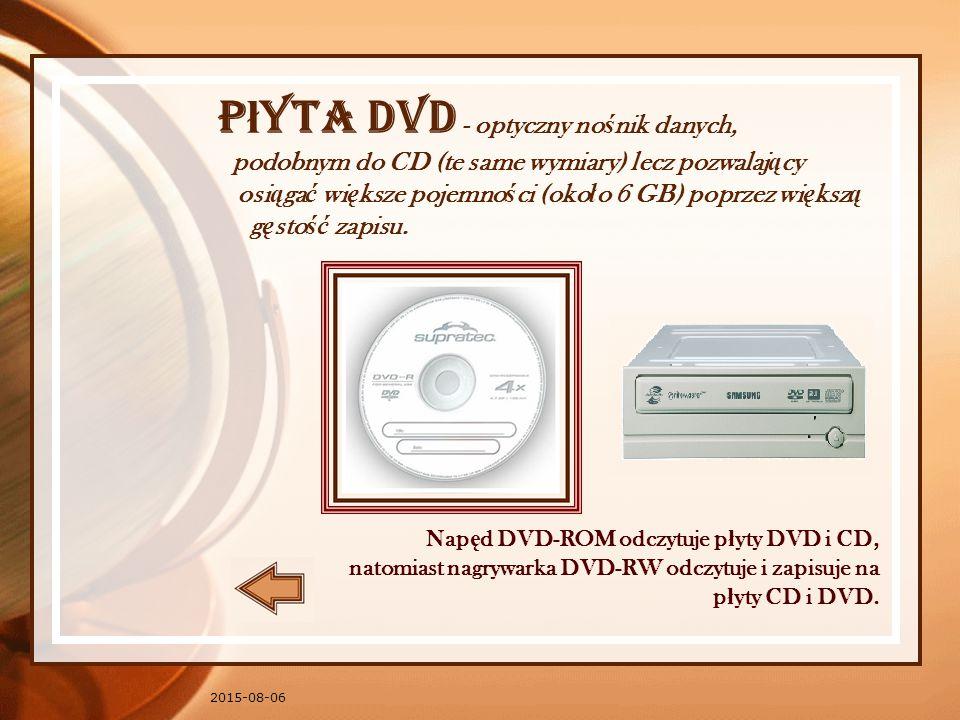 2015-08-06 P ł yta DVD - optyczny no ś nik danych, podobnym do CD (te same wymiary) lecz pozwalaj ą cy osi ą ga ć wi ę ksze pojemno ś ci (oko ł o 6 GB) poprzez wi ę ksz ą g ę sto ść zapisu.