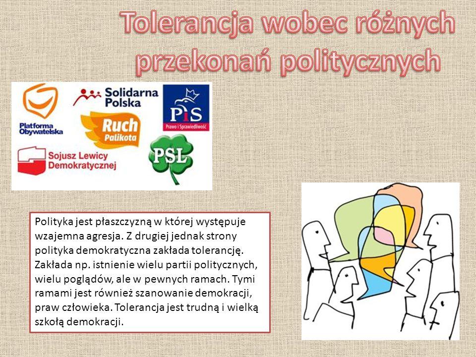 Polityka jest płaszczyzną w której występuje wzajemna agresja. Z drugiej jednak strony polityka demokratyczna zakłada tolerancję. Zakłada np. istnieni
