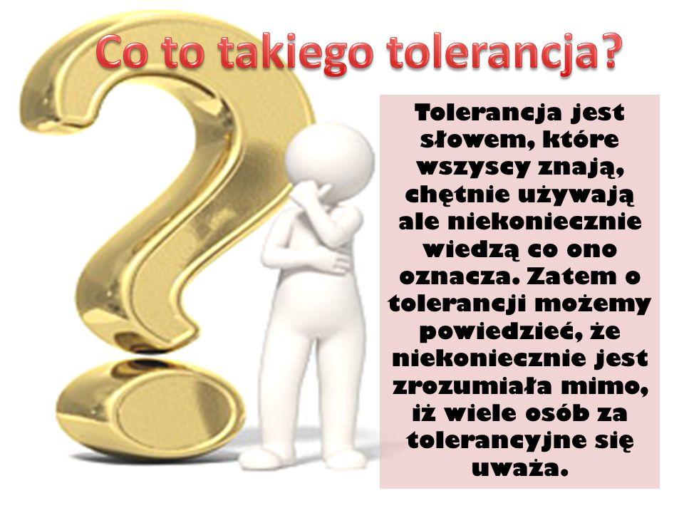 Tolerancja jest słowem, które wszyscy znają, chętnie używają ale niekoniecznie wiedzą co ono oznacza. Zatem o tolerancji możemy powiedzieć, że niekoni