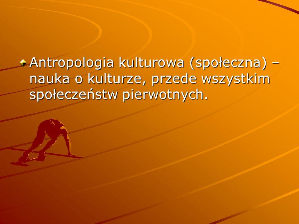 Antropologia kulturowa (społeczna) – nauka o kulturze, przede wszystkim społeczeństw pierwotnych.