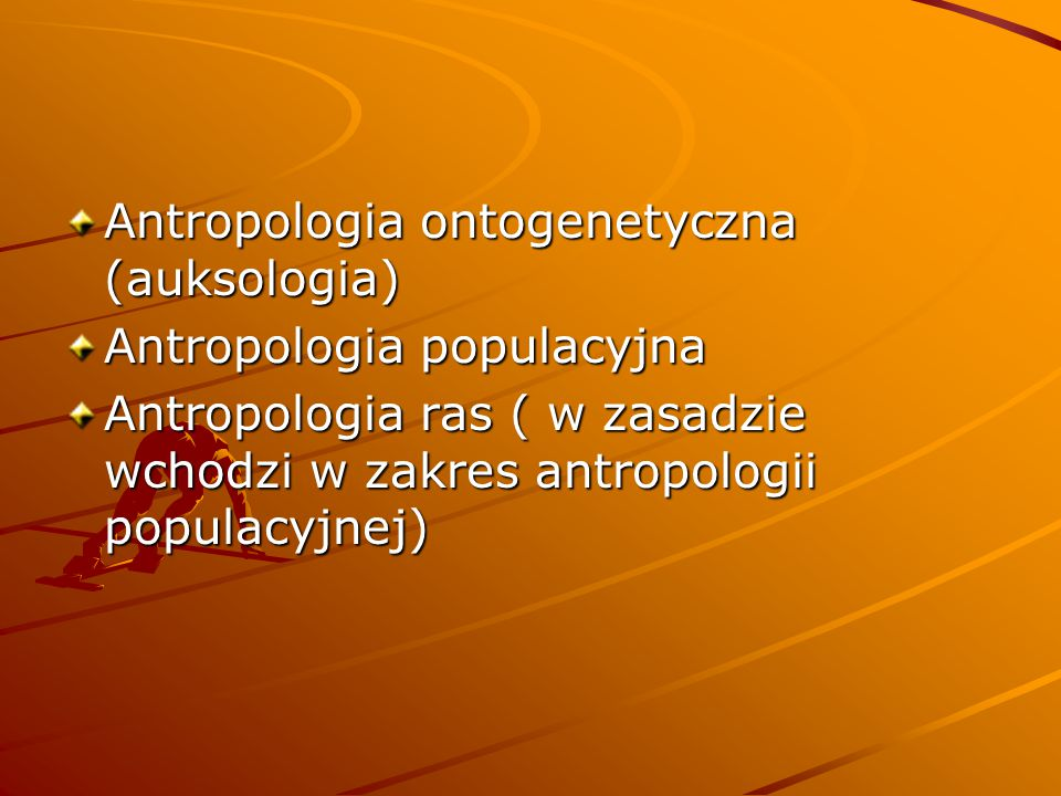 Antropologia ontogenetyczna (auksologia) Antropologia populacyjna Antropologia ras ( w zasadzie wchodzi w zakres antropologii populacyjnej)