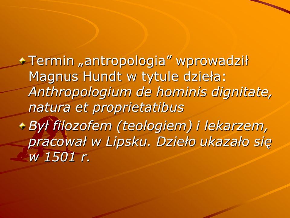 """Termin """"antropologia wprowadził Magnus Hundt w tytule dzieła: Anthropologium de hominis dignitate, natura et proprietatibus Był filozofem (teologiem) i lekarzem, pracował w Lipsku."""