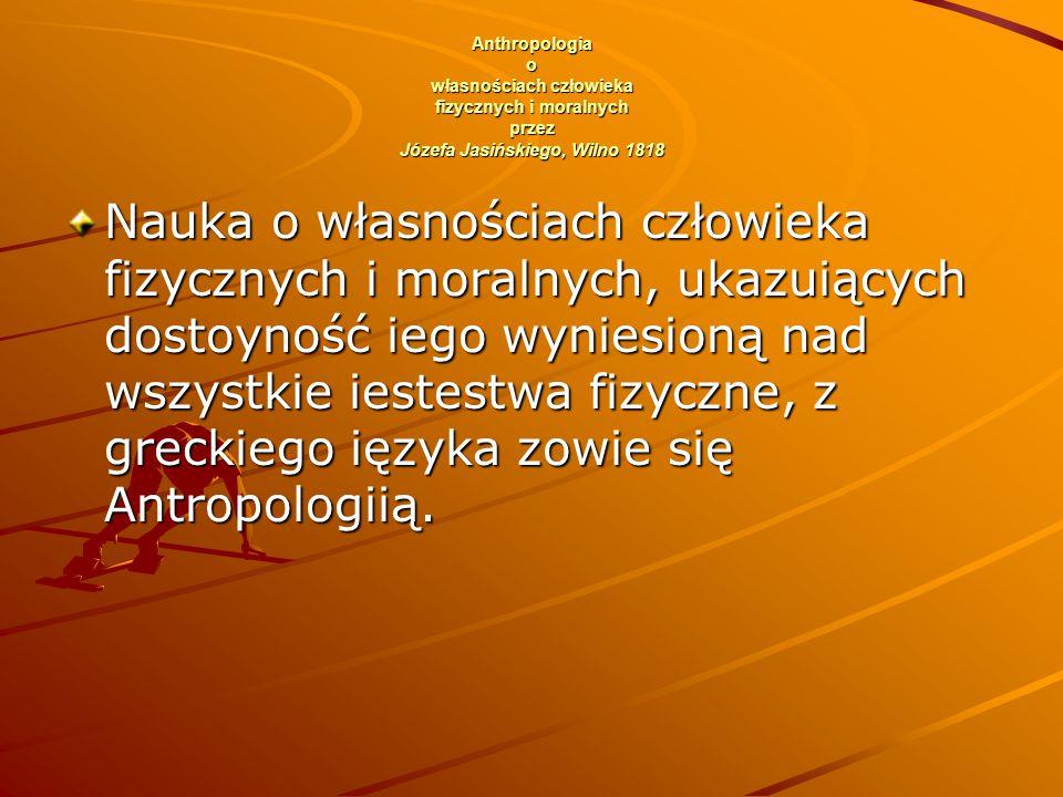 Anthropologia o własnościach człowieka fizycznych i moralnych przez Józefa Jasińskiego, Wilno 1818 Nauka o własnościach człowieka fizycznych i moralnych, ukazuiących dostoyność iego wyniesioną nad wszystkie iestestwa fizyczne, z greckiego ięzyka zowie się Antropologiią.