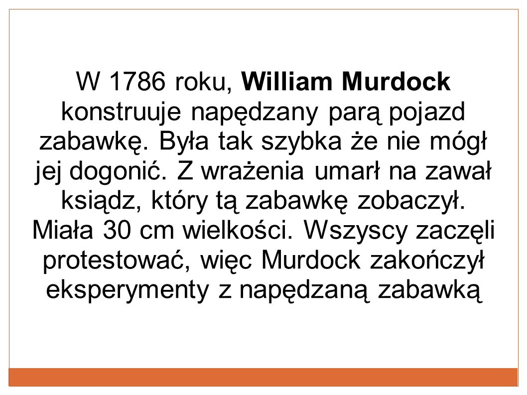 W 1786 roku, William Murdock konstruuje napędzany parą pojazd zabawkę. Była tak szybka że nie mógł jej dogonić. Z wrażenia umarł na zawał ksiądz, któr