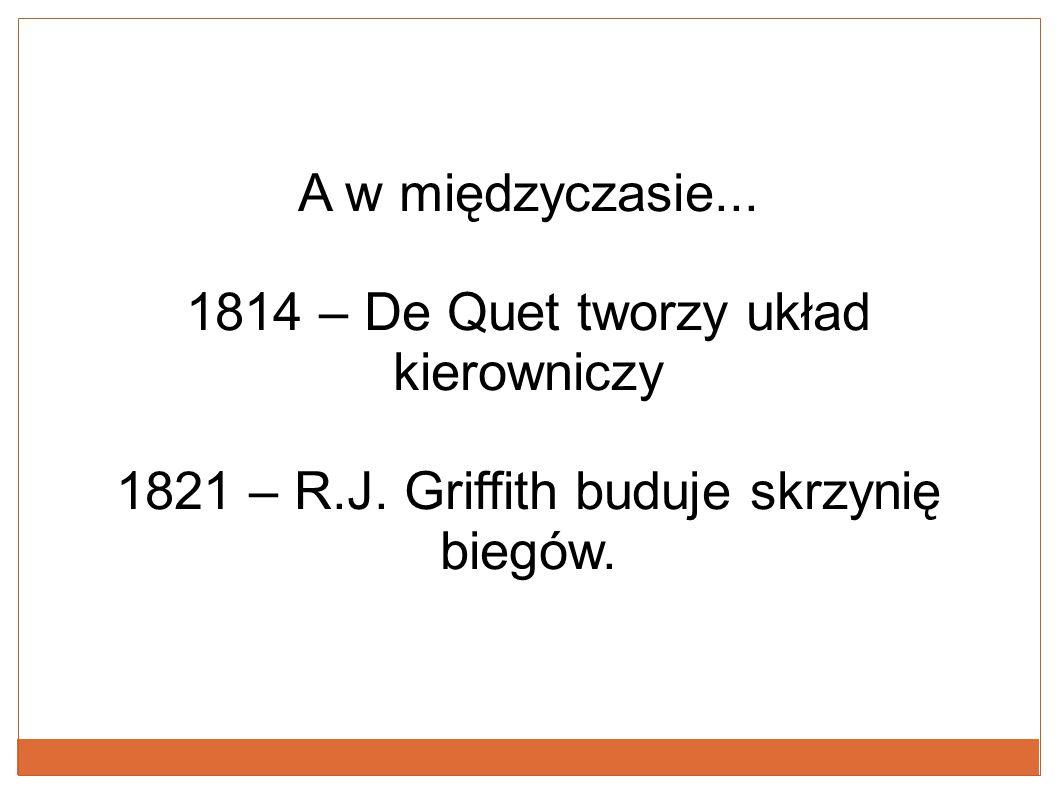 A w międzyczasie... 1814 – De Quet tworzy układ kierowniczy 1821 – R.J. Griffith buduje skrzynię biegów.
