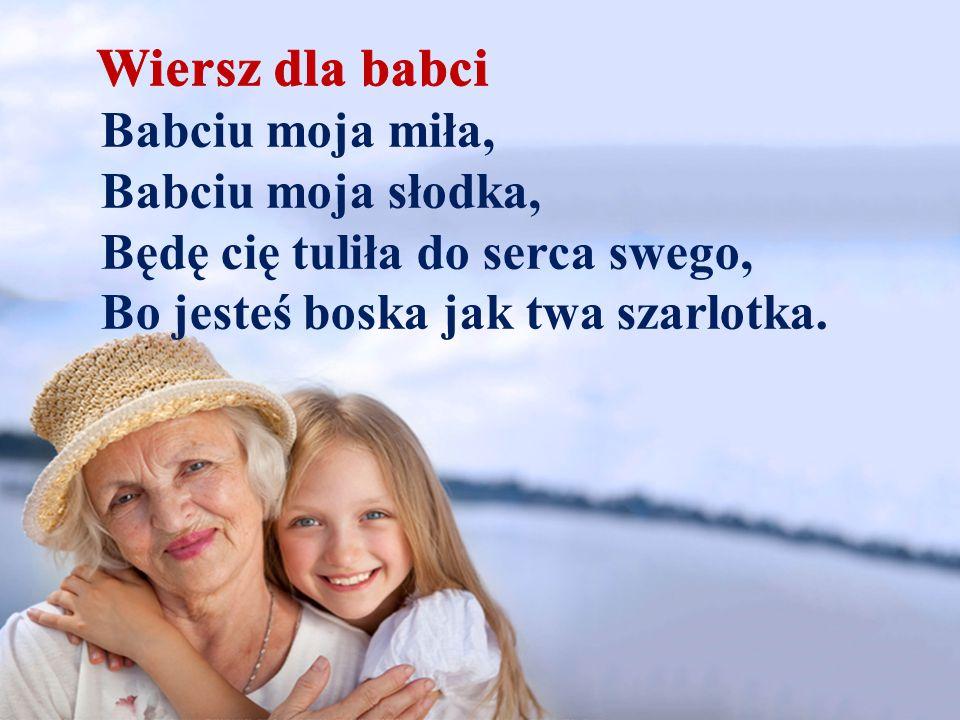 Babciu moja miła, Babciu moja słodka, Będę cię tuliła do serca swego, Bo jesteś boska jak twa szarlotka.